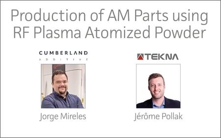 Cumberland Additive & Tekna | Production of AM Parts using RF Plasma Atomized Powder